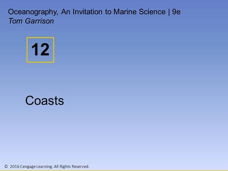 © 2016 Cengage Learning. All Rights Reserved. 12 Oceanography, An Invitation to Marine Science | 9e Tom Garrison Coasts.