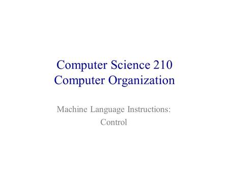 Computer Science 210 Computer Organization Machine Language Instructions: Control.