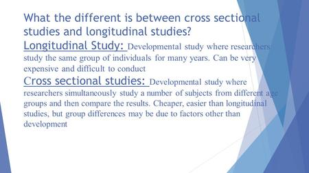 What the different is between cross sectional studies and longitudinal studies? Longitudinal Study: Developmental study where researchers study the same.