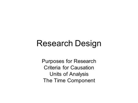 Research Design Purposes for Research Criteria for Causation Units of Analysis The Time Component.