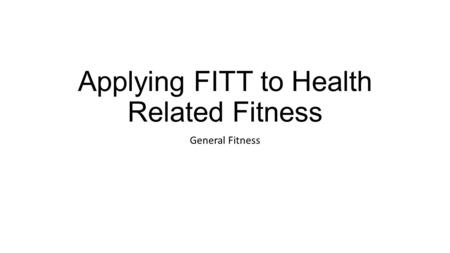 Applying FITT to Health Related Fitness General Fitness.