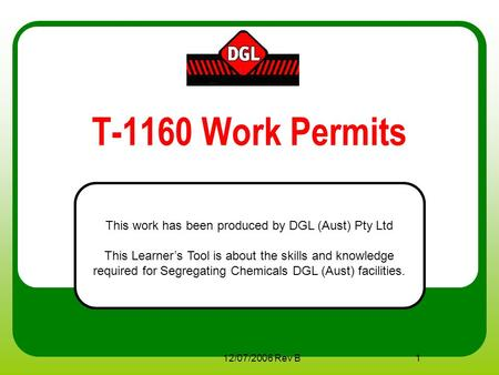 12/07/2006 Rev B1 T-1160 Work Permits This work has been produced by DGL (Aust) Pty Ltd This Learner's Tool is about the skills and knowledge required.