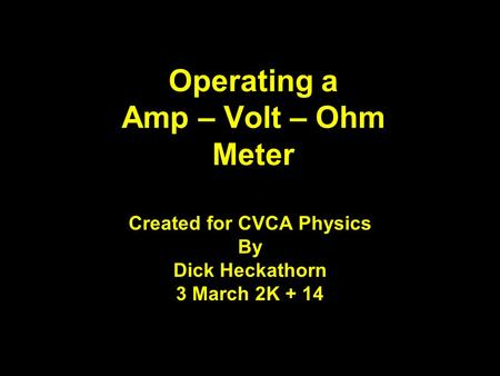 Operating a Amp – Volt – Ohm Meter Created for CVCA Physics By Dick Heckathorn 3 March 2K + 14.