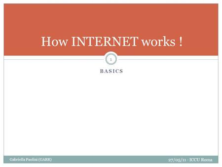 BASICS Gabriella Paolini (GARR) 27/05/11 - ICCU Roma 1 How INTERNET works !
