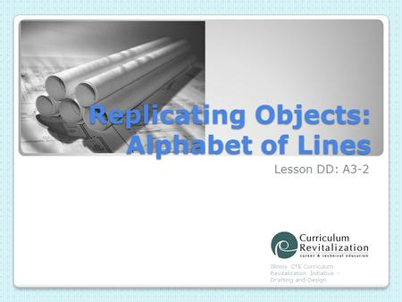 Replicating Objects: Alphabet of Lines Lesson DD: A3-2 Illinois CTE Curriculum Revitalization Initiative - Drafting and Design.