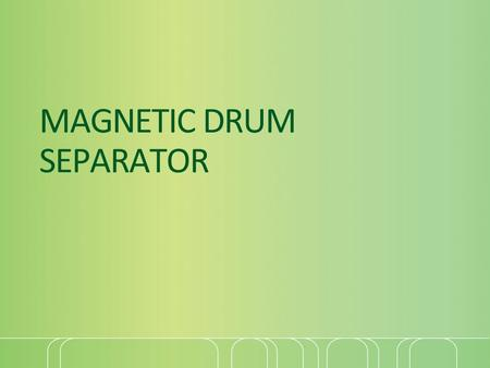 MAGNETIC DRUM SEPARATOR. Introduction Magnetic Drum Separators are of self-cleaning type and provide continuous removal of ferrous contamination from.