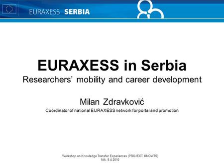 Workshop on Knowledge Transfer Experiences (PROJECT KNOWTS) Niš, 8.4.2010 EURAXESS in Serbia Researchers' mobility and career development Milan Zdravković.