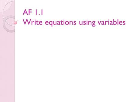 AF 1.1 Write equations using variables. Definitions Variable – A variable is a letter or symbol that represents a number (unknown quantity). 8 + n = 12.