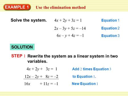 EXAMPLE 1 Use the elimination method Solve the system. 4x + 2y + 3z = 1 Equation 1 2x – 3y + 5z = –14 Equation 2 6x – y + 4z = –1 Equation 3 SOLUTION STEP.