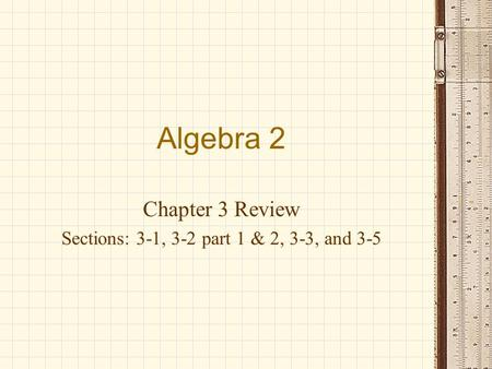 Algebra 2 Chapter 3 Review Sections: 3-1, 3-2 part 1 & 2, 3-3, and 3-5.