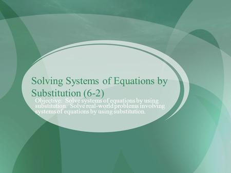 Solving Systems of Equations by Substitution (6-2) Objective: Solve systems of equations by using substitution. Solve real-world problems involving systems.