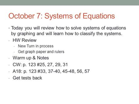 October 7: Systems of Equations Today you will review how to solve systems of equations by graphing and will learn how to classify the systems. - HW Review.