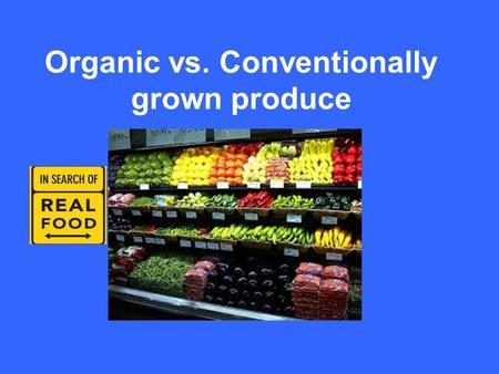 Organic vs. Conventionally grown produce. What is Organic Produce? Grown without synthetic pesticides or chemical fertilizers. Why does organic produce.