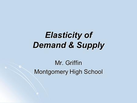 Elasticity of Demand & Supply Mr. Griffin Montgomery High School.