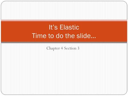 Chapter 4 Section 3 It's Elastic Time to do the slide…