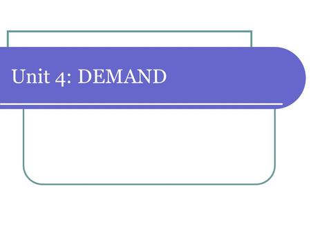 Unit 4: DEMAND. What is Demand? 1. Demand (D) is: the amount of goods and services that consumers are willing and able to buy at varying prices The desire.