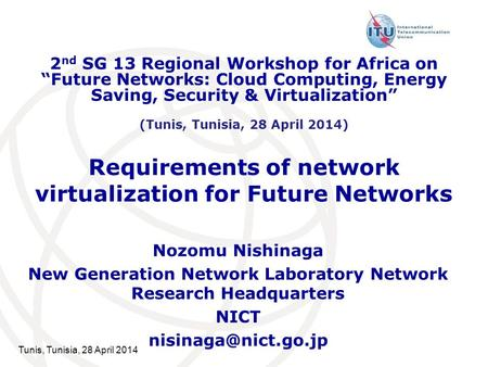 Tunis, Tunisia, 28 April 2014 Requirements of network virtualization for Future Networks Nozomu Nishinaga New Generation Network Laboratory Network Research.