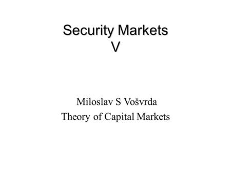 Security Markets V Miloslav S Vošvrda Theory of Capital Markets.
