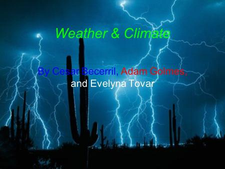 Weather & Climate By Cesar Becerril, Adam Golmes, and Evelyna Tovar.