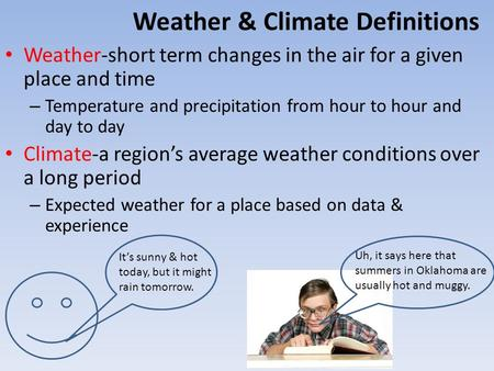 Weather & Climate Definitions Weather-short term changes in the air for a given place and time – Temperature and precipitation from hour to hour and day.