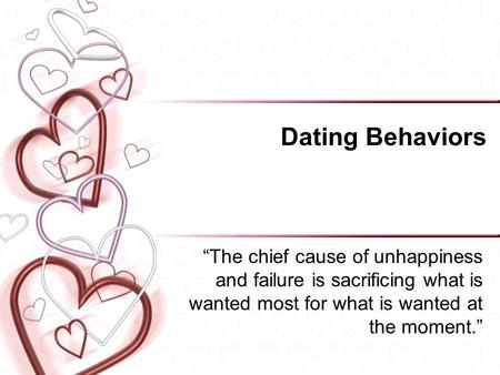 "Dating Behaviors ""The chief cause of unhappiness and failure is sacrificing what is wanted most for what is wanted at the moment."""