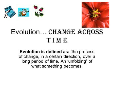 Evolution… Change Across T I m e Evolution is defined as: 'the process of change, in a certain direction, over a long period of time. An 'unfolding' of.