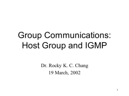 1 Group Communications: Host Group and IGMP Dr. Rocky K. C. Chang 19 March, 2002.