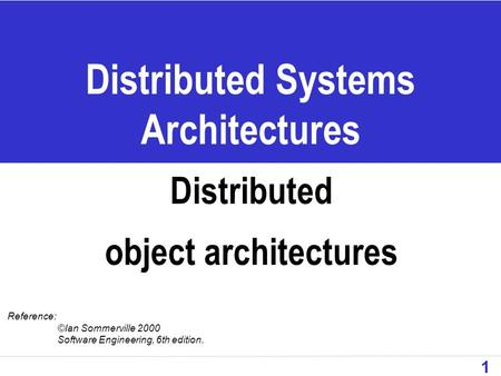 1 Distributed Systems Architectures Distributed object architectures Reference: ©Ian Sommerville 2000 Software Engineering, 6th edition.