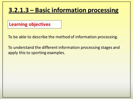 3.2.1.3 – Basic information processing Learning objectives To be able to describe the method of information processing. To understand the different information.