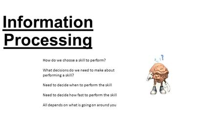 Information Processing How do we choose a skill to perform? What decisions do we need to make about performing a skill? Need to decide when to perform.