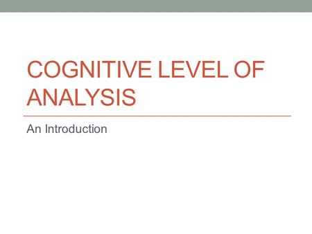 COGNITIVE LEVEL OF ANALYSIS An Introduction. Cognitive Psychology studies: how the human mind comes to know things about the world AND how the mind uses.
