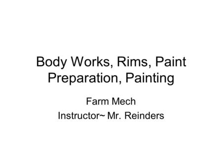 Body Works, Rims, Paint Preparation, Painting Farm Mech Instructor~ Mr. Reinders.