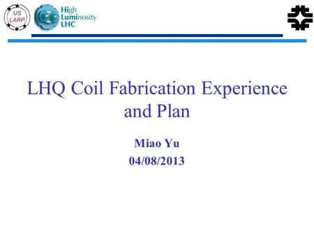 LHQ Coil Fabrication Experience and Plan Miao Yu 04/08/2013.