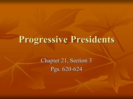 Progressive Presidents Chapter 21, Section 3 Pgs. 620-624.