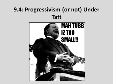 9.4: Progressivism (or not) Under Taft. Business Interests Clash With Preservationists Gifford Pinchot: – Head of US Forest Service under TR – Balance.