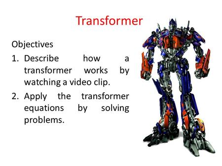 Transformer Objectives 1.Describe how a transformer works by watching a video clip. 2.Apply the transformer equations by solving problems.