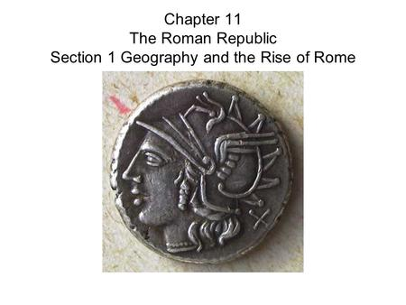 Chapter 11 The Roman Republic Section 1 Geography and the Rise of Rome.