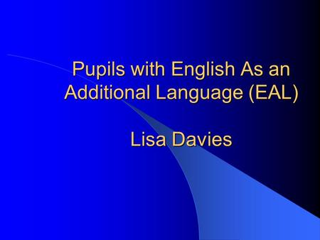 Pupils with English As an Additional Language (EAL) Lisa Davies.