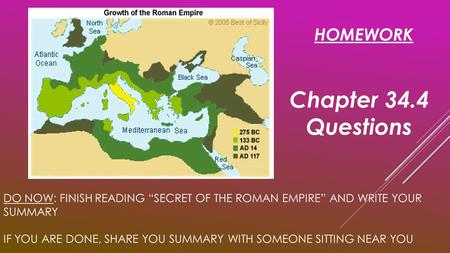 "DO NOW: FINISH READING ""SECRET OF THE ROMAN EMPIRE"" AND WRITE YOUR SUMMARY IF YOU ARE DONE, SHARE YOU SUMMARY WITH SOMEONE SITTING NEAR YOU HOMEWORK Chapter."