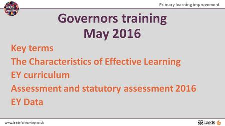 Primary learning improvement www.leedsforlearning.co.uk Governors training May 2016 Key terms The Characteristics of Effective Learning EY curriculum Assessment.