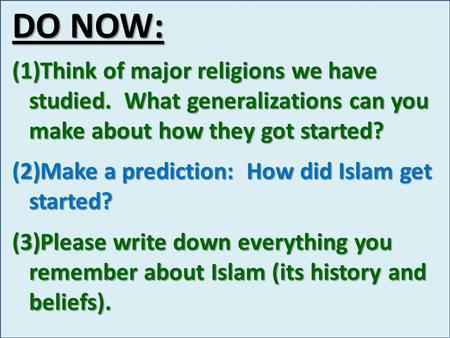 DO NOW: (1)Think of major religions we have studied. What generalizations can you make about how they got started? (2)Make a prediction: How did Islam.