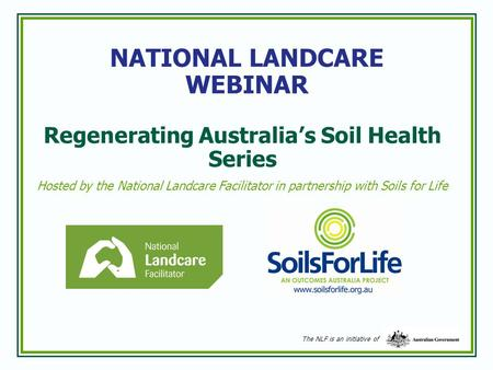 NATIONAL LANDCARE WEBINAR Regenerating Australia's Soil Health Series Hosted by the National Landcare Facilitator in partnership with Soils for Life The.