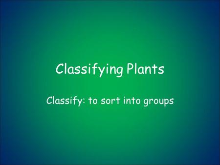 Classifying Plants Classify: to sort into groups.