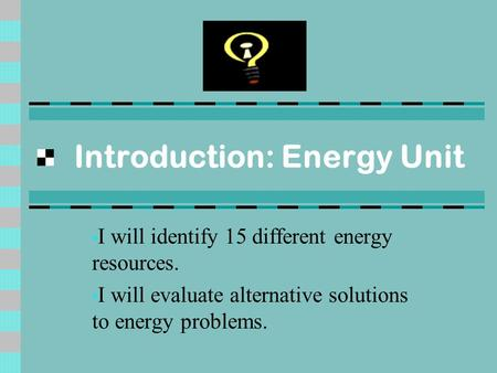 Introduction: Energy Unit I will identify 15 different energy resources. I will evaluate alternative solutions to energy problems.
