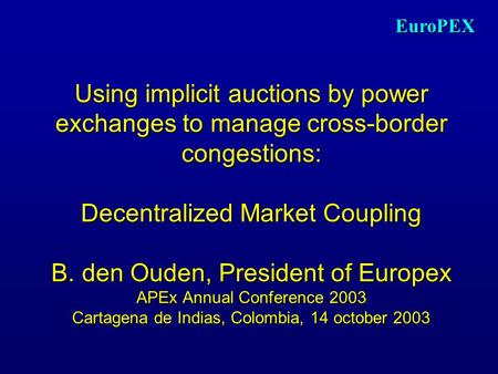 EuroPEX Using implicit auctions by power exchanges to manage cross-border congestions: Decentralized Market Coupling B. den Ouden, President of Europex.