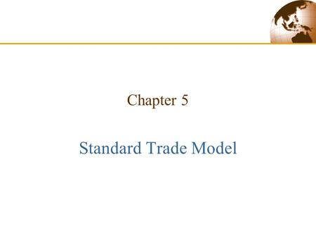 Chapter 5 Standard Trade Model. Copyright © 2003 Pearson Education, Inc.Slide 5-2 Introduction  Previous trade theories have emphasized specific sources.