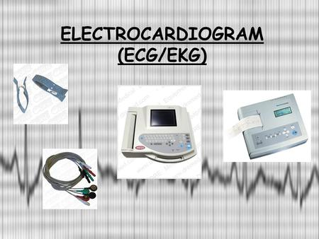 ELECTROCARDIOGRAM (ECG/EKG) Outline Definition of ECG Electricity of the heart Indication of ECG Understanding of ECG recording Normal ECG.