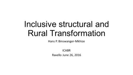 Inclusive structural and Rural Transformation Hans P. Binswanger-Mkhize ICABR Ravello June 26, 2016.