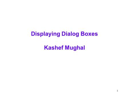 1 Displaying Dialog Boxes Kashef Mughal. 2 Midterm Stats Here we go  Average was 160.44  Low was 116  High was 184  Mid Quarter Grade - check any.