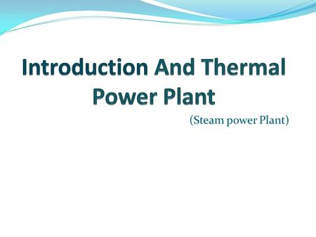 (Steam power Plant) INTRODUCTION India is one of the world's largest consumer of energy Conventional sources: Thermal, Hydro and Nuclear. Non- conventional: